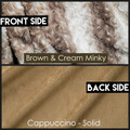 WithOUT the DIVINE Fabric upgrade.  Brown & Cream Minky on the Front and Solid Cappuccino on the back.