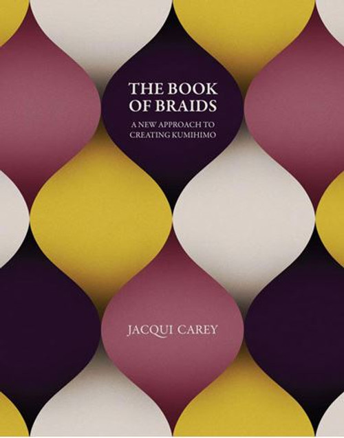 The Book of Braids: A New Approach to Creating Kumihimo
