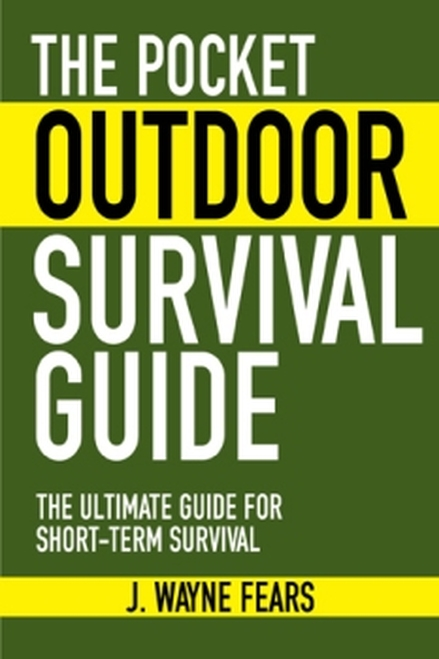 The Pocket Outdoor Survival Guide: The Ultimate Guide for Short–Term Survival