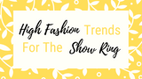 4 High Fashion Trends to Bring to the Show Ring