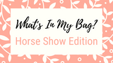 """What's in My Bag?"" Horse Show Edition"