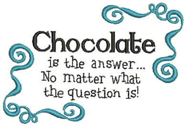 Chocolate is the answer... no matter what the question
