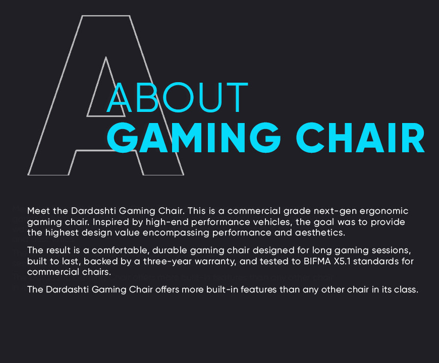 Meet the Dardashti Gaming Chair. This is a commercial-grade, next-gen gaming chair. Inspired by today's high-end performance vehicles, the goal was to provide the highest design value encompassing comfort, performance, and aesthetics. The result is a commercial-grade gaming chair designed for long gaming sessions that is built to last and backed by a three-year warranty. The Dardashti Gaming Chair offers more built-in features than any other chair in its class.