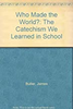 Butler, James / Who Made the World?: The Catechism We Learned in School