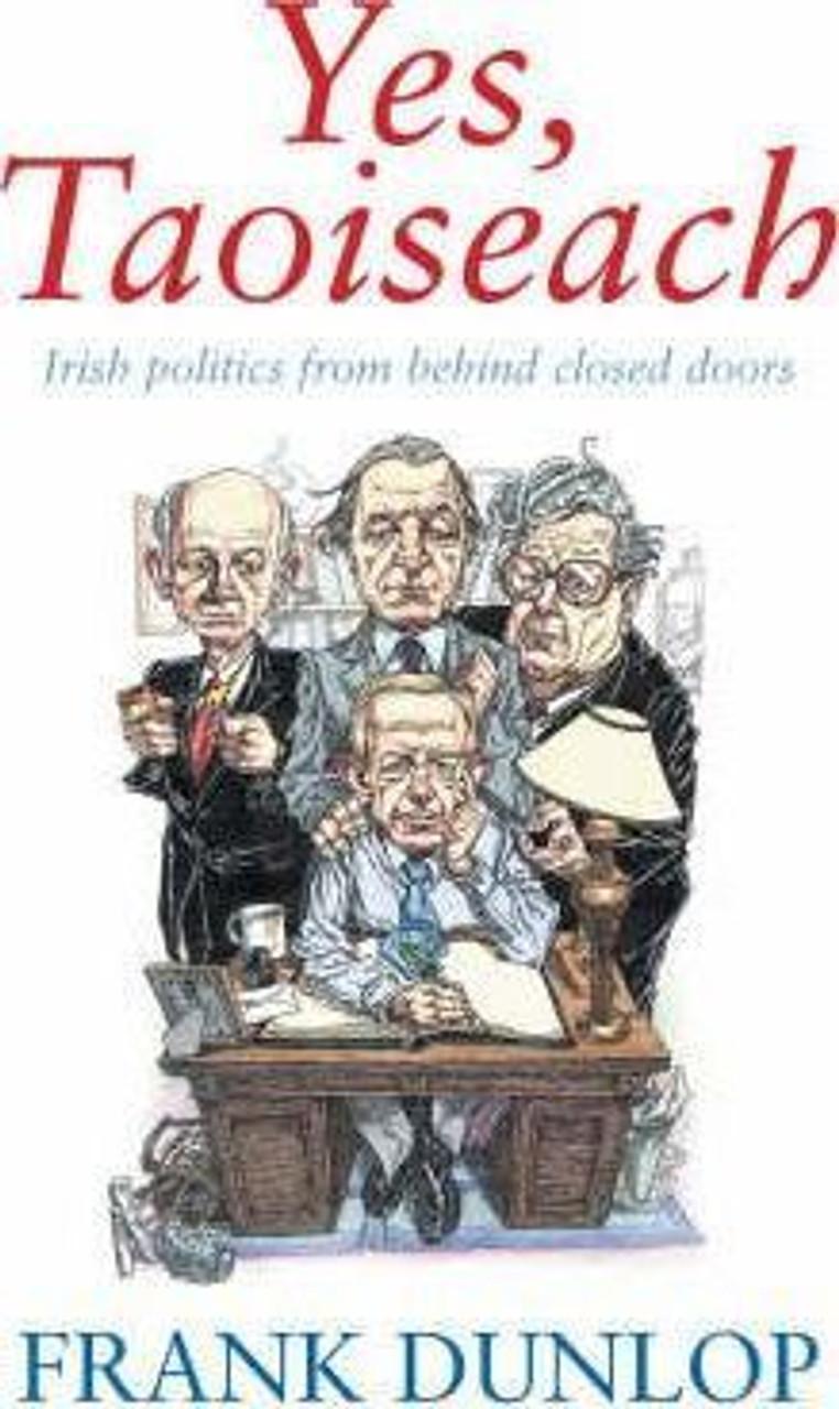 Dunlop, Frank / Yes, Taoiseach: Irish Politics from Behind Closed Doors (Large Hardback)