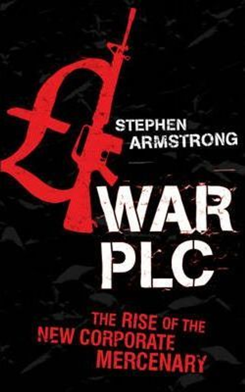 Armstrong, Stephen / War PLC : The Rise of the New Corporate Mercenary (Medium Paperback)