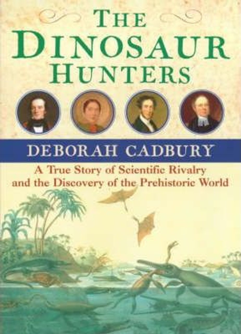 Cadbury, Deborah / The Dinosaur Hunters : A True Story of Scientific Rivalry and the Discovery of the Prehistoric World (Large Hardback)