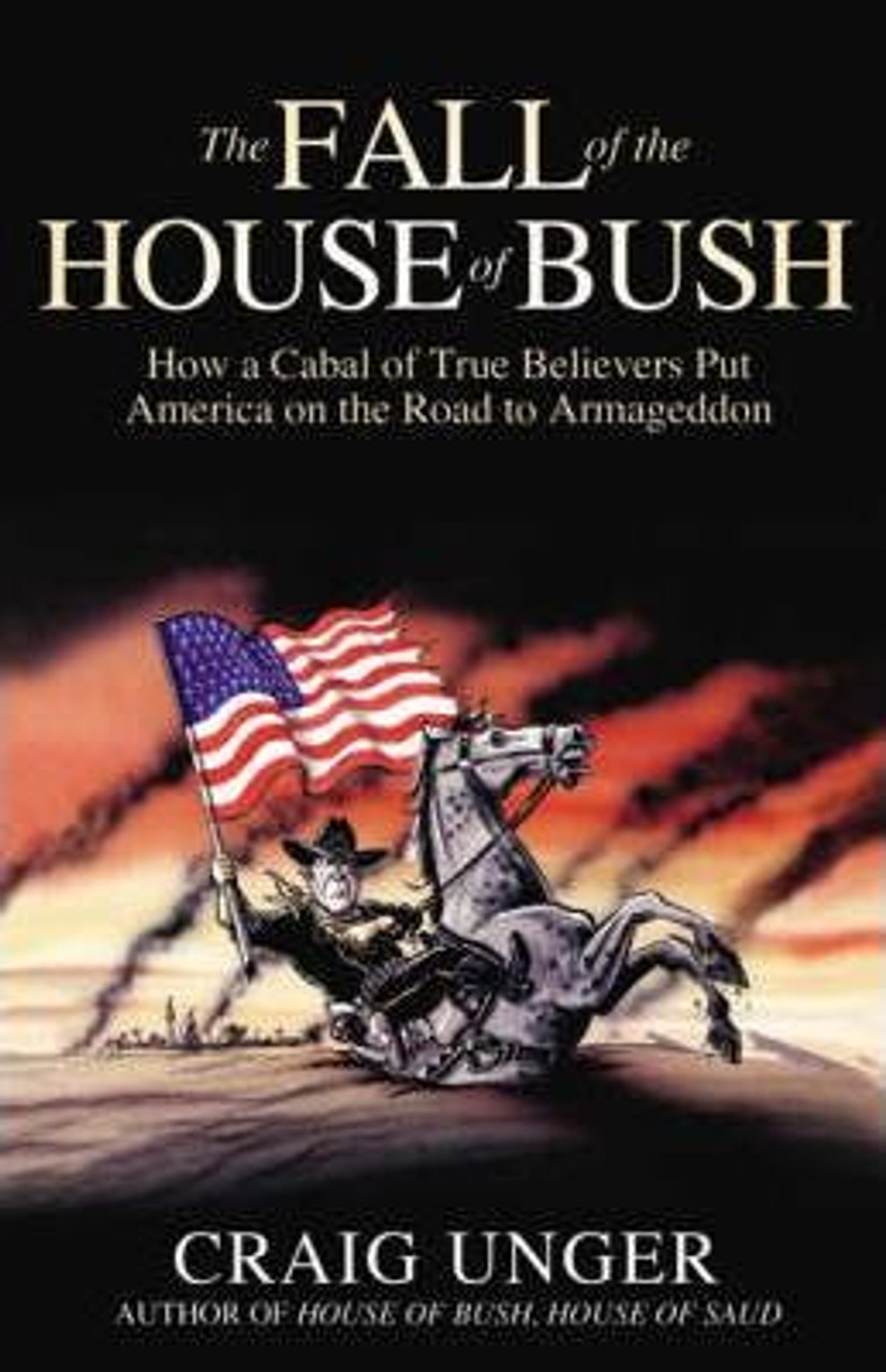 Unger, Craig / The Fall of the House of Bush : The Delusions of the Neoconservatives and American Armageddon (Large Hardback)