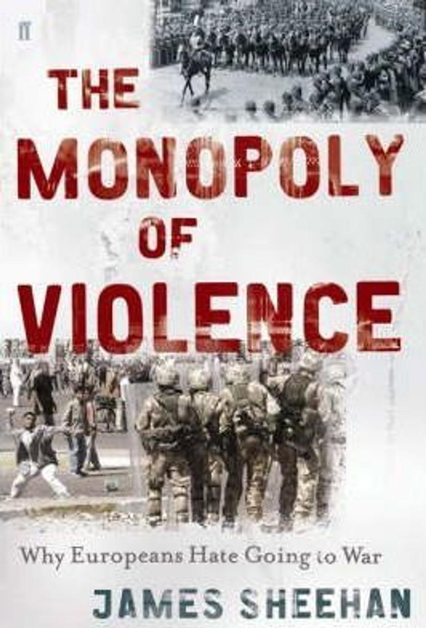 Sheehan, James / Monopoly of Violence : The Transformation of Modern Europe (Large Hardback)