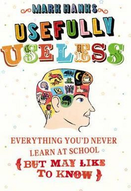 Hanks, Mark / Usefully Useless : Everything you'd Never Learn at School (But May Like to Know) (Hardback)