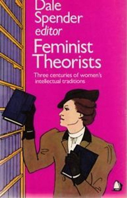 Spender, Dale - Feminist Theories ( Three Centuries of Women's Intellectual Traditions ) - PB - 1983