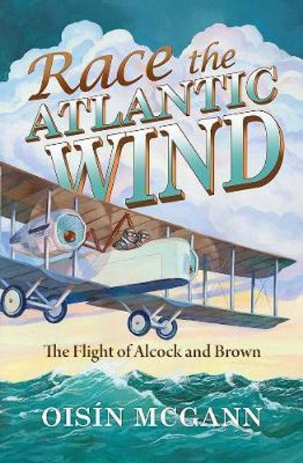 McGann, Oisin / Race the Atlantic Wind : The Flight of Alcock and Brown - BRAND NEW