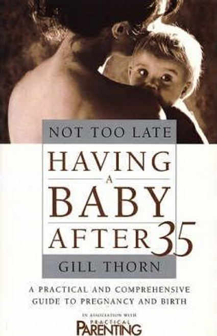 Thorn, Gill / Not Too Late : Having a Baby After 35