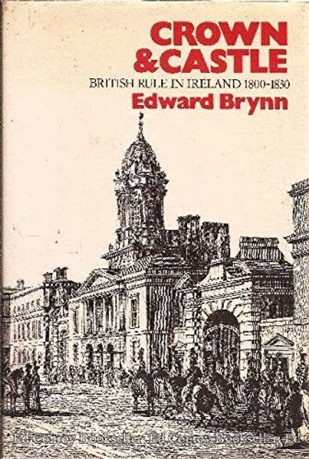 Brynn, Edward - Crown & Castle : British Rule In Ireland 1800-1830 - HB - 1978
