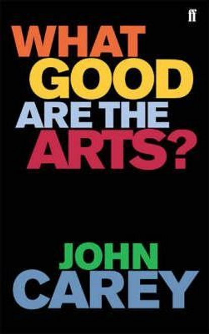 Carey, John / What Good are the Arts? (Hardback)