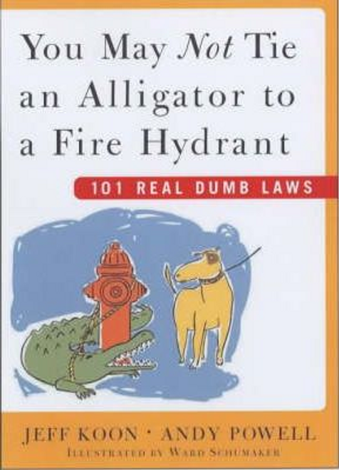 Koon, Jeff / You May Not Tie an Alligator to a Fire Hydrant : 101 Really Dumb Laws (Hardback)