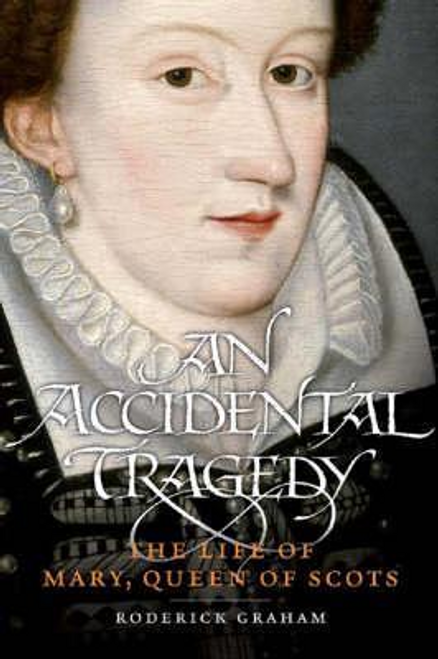 Graham, Roderick / An Accidental Tragedy : The Life of Mary, Queen of Scots (Hardback)