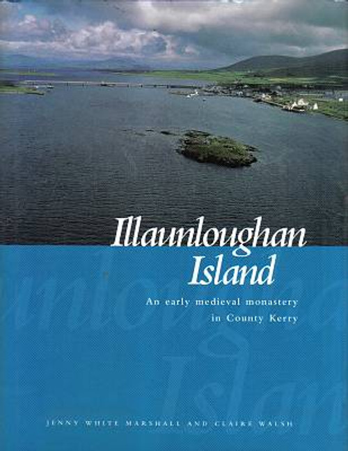 White Marshall , Jenny & Walsh, Claire - Illaunloughan Island : An Early Medieval Monastery in County Kerry