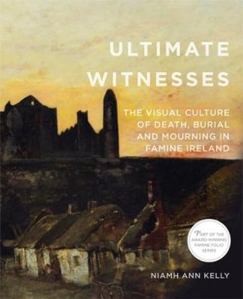 Kelly, Niamh Ann  -Famine Folio Series - Ultimate Witnesses : The Visual Culture of Death, Burial & Mourning in Famine Ireland - PB