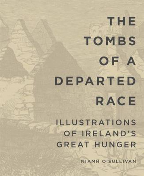 O'Sullivan,Niamh  - Famine Folio Series - The Tombs of a Departed Race: Illustrations of Ireland's Great Famine