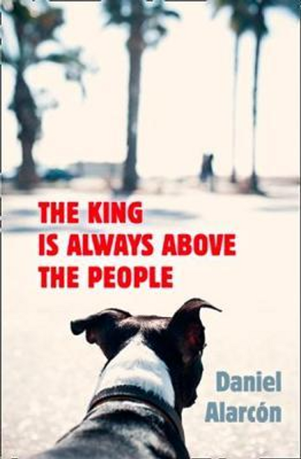 Alarcon, Daniel / The King Is Always Above the People