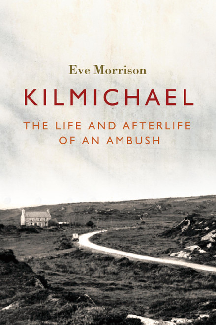 Morrison, Eve - Kilmichael - The Life and Afterlife of an Ambush - PB