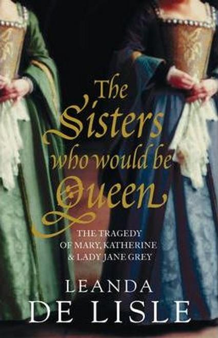 De Lisle, Leanda / The Sisters Who Would Be Queen (Hardback)