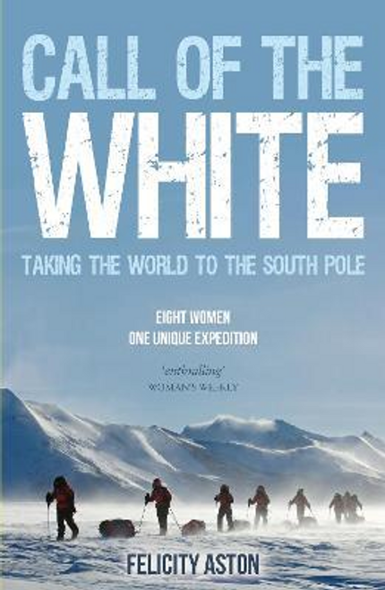 Aston, Felicity / Call of the White : Taking the World to the South Pole