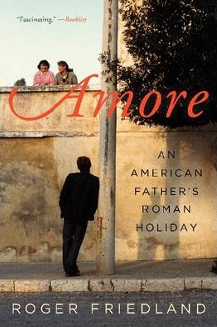 Friedland, Roger / Amore : An American Father's Roman Holiday