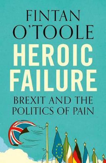OToole, Fintan / Heroic Failure : Brexit and the Politics of Pain
