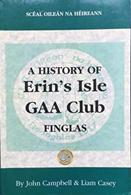 Campbell, John & Casey, Liam - A History of Erin's Isle GAA Club - FInglas - HB