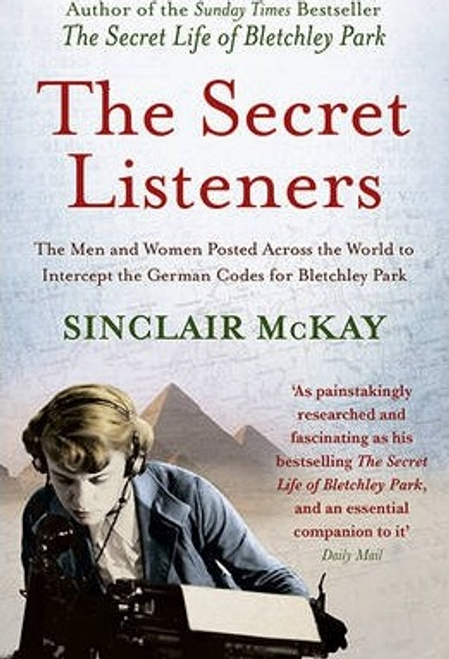 Mckay, Sinclair / The Secret Listeners : The Men and Women Posted Across the World to Intercept the German Codes for Bletchley Park