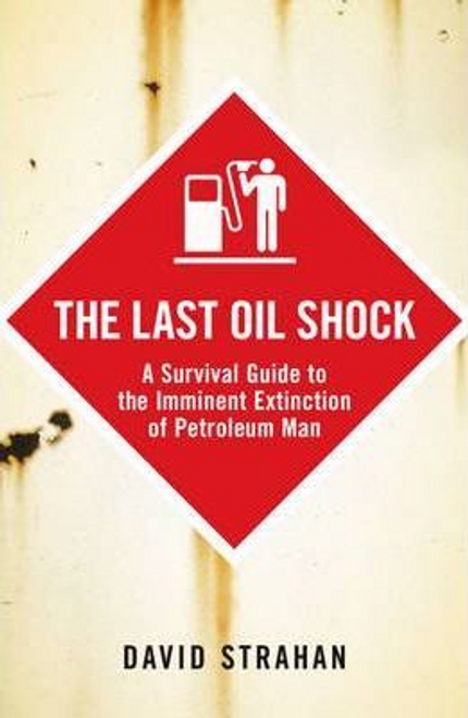 Strahan, David / The Last Oil Shock : A Survival Guide to the Imminent Extinction of Petroleum Man (Large Paperback)