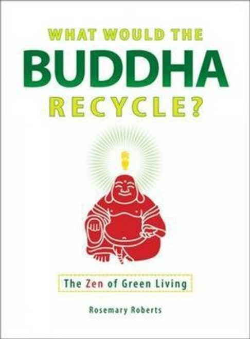 Roberts, Rosemary - What would the Buddha Recycle ? - The Zen of Green Living-PB - BRAND NEW