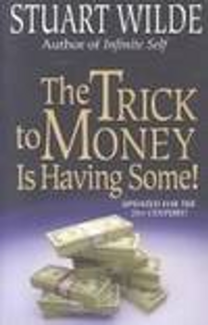 Wilde, Stuart / The Trick To Money Is Having Some! (Large Paperback)