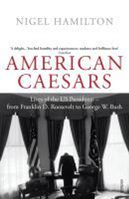 Hamilton, Nigel / American Caesars : Lives of the US Presidents, from Franklin D. Roosevelt to George W. Bush