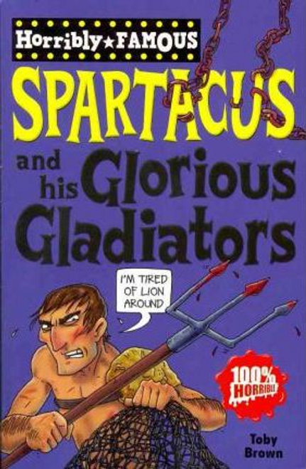 Brown, Toby / Horribly Famous: Spartacus and His Glorious Gladiators