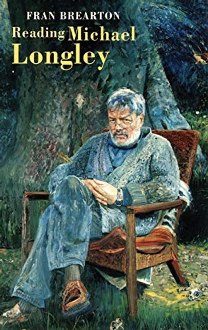 Brearton, Fran - Reading Michael Longley - Poet - PB - Bloodaxe - 2006