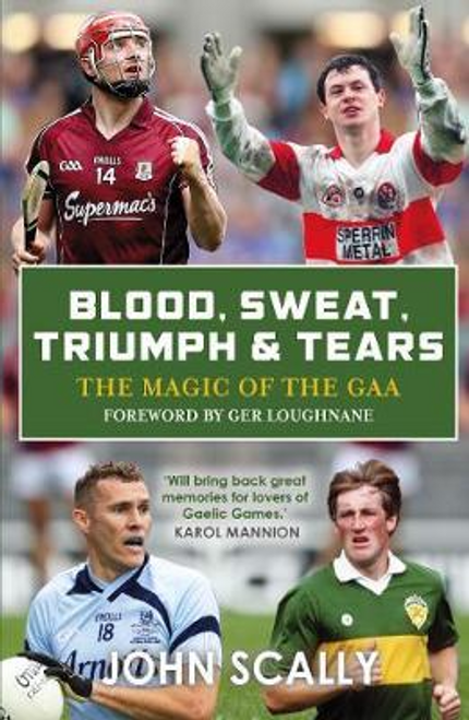 Scally, John / Blood, Sweat, Triumph and Tears : The Magic of the GAA