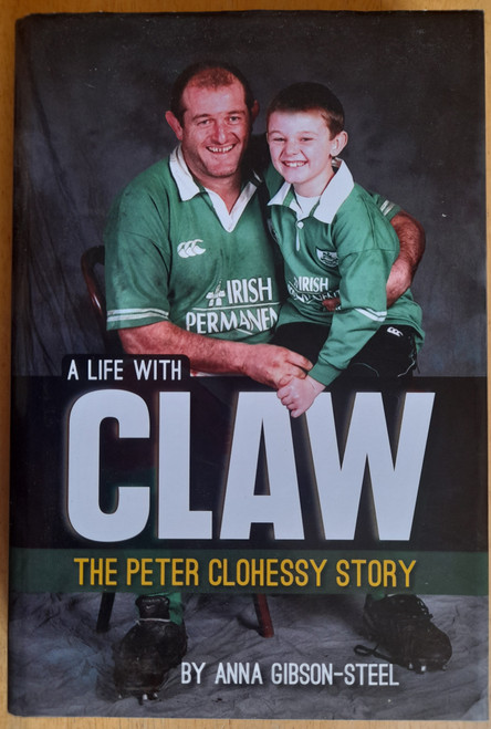 Clohessy, Peter & Gibson-Steel, Anna - A Life With Claw - The Peter Clohessy Story - SIGNED HB - signed by : Peter Clohessy, Mick Galwey, Keith Wood, Trevor Brennan & Alan Quinlan)  - Munster Rugby