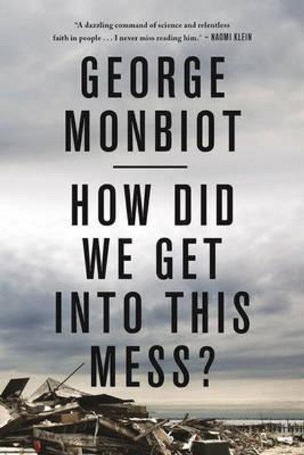 Monbiot, George / How Did We Get into This Mess?