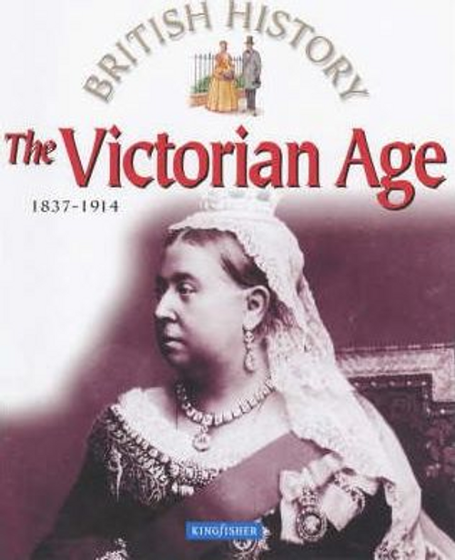 Kingfisher: The Victorian Age : 1837-1914 (Children's Picture Book)