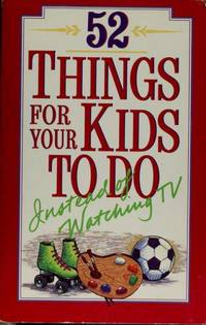 Phillips, Phil / 52 Things for Your Kids to Do Instead of Watching TV