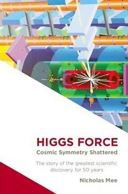 Mee, Nicholas / Higgs Force : Cosmic Symmetry Shattered