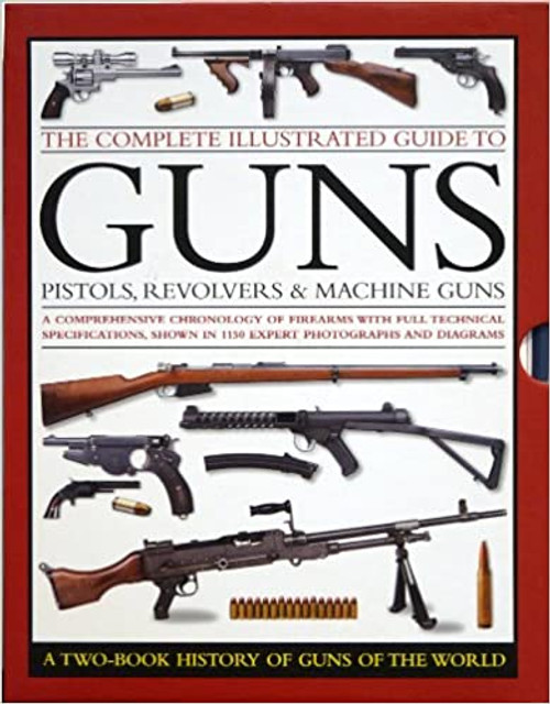 The Complete Illustrated Guide to Guns: Pistols, Revolvers & Machine Guns: a Two-Book History of Guns of the World (2 Book Box Set)