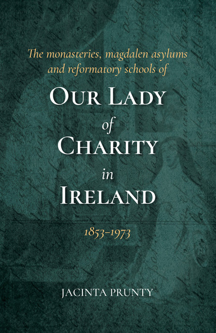 Prunty, Jacinta - The monasteries, magdalene asylums and reformatory schools of Our Lady of Charity in Ireland 1853-1973 - HB