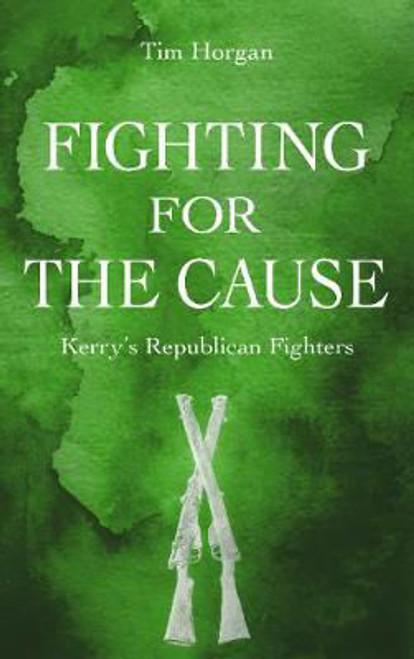 Horgan, Tim - Fighting For The Cause - Kerry's Republican Fighters - PB - 2018