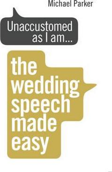 Parker, Michael / Unaccustomed as I am... : The Wedding Speech Made Easy