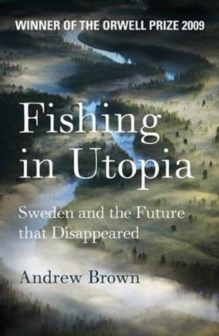 Brown, Andrew / Fishing In Utopia : Sweden And The Future That Disappeared