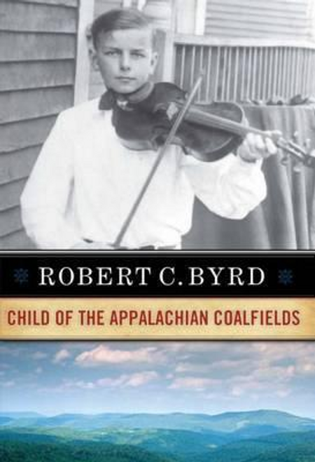 Byrd, Robert C. / Robert C. Byrd : Child of the Appalachian Coalfields (Hardback)